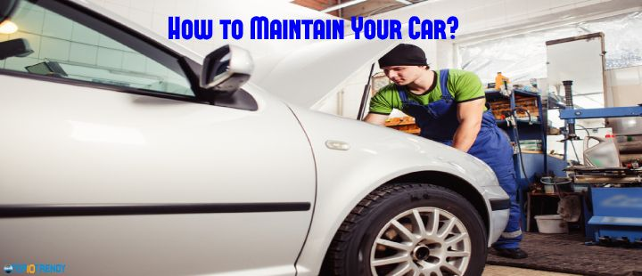 How to Maintain Your Car properly